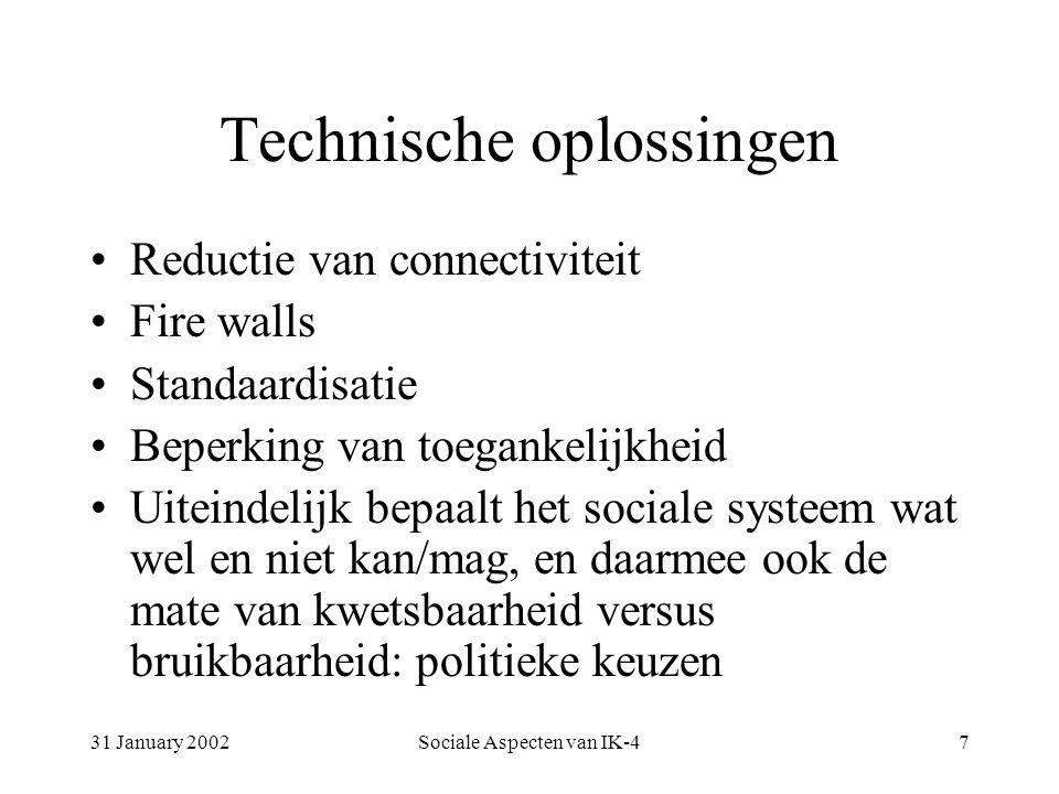 31 January 2002Sociale Aspecten van IK-47 Technische oplossingen Reductie van connectiviteit Fire walls Standaardisatie Beperking van toegankelijkheid Uiteindelijk bepaalt het sociale systeem wat wel en niet kan/mag, en daarmee ook de mate van kwetsbaarheid versus bruikbaarheid: politieke keuzen