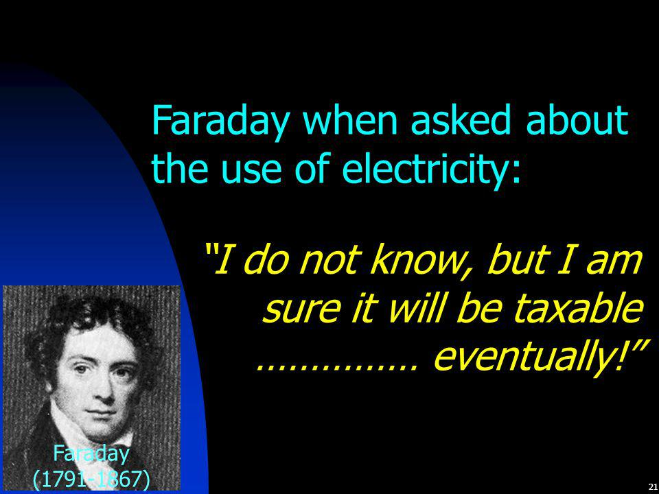 """21 Faraday when asked about the use of electricity: """"I do not know, but I am sure it will be taxable Faraday (1791-1867) …………… eventually!"""""""