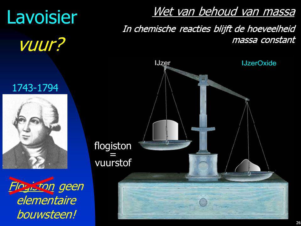 26 Lavoisier Flogiston geen elementaire bouwsteen! 1743-1794 Wet van behoud van massa In chemische reacties blijft de hoeveelheid massa constant flogi