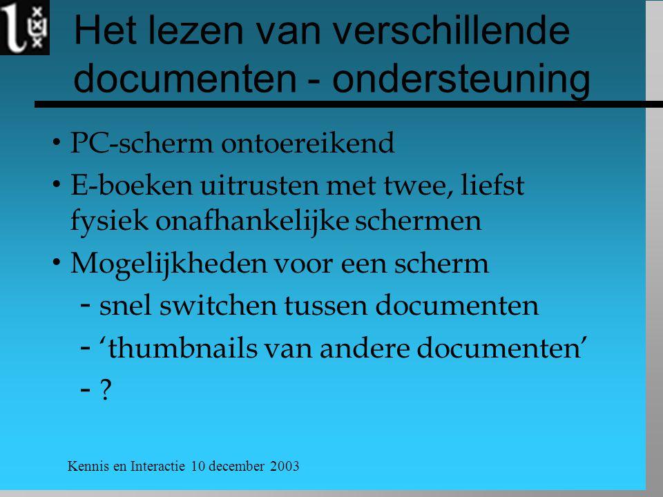 Kennis en Interactie 10 december 2003 Het lezen van verschillende documenten - ondersteuning  PC-scherm ontoereikend  E-boeken uitrusten met twee, liefst fysiek onafhankelijke schermen  Mogelijkheden voor een scherm  snel switchen tussen documenten  'thumbnails van andere documenten' 