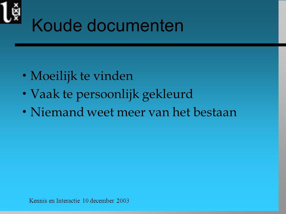 Kennis en Interactie 10 december 2003 Koude documenten  Moeilijk te vinden  Vaak te persoonlijk gekleurd  Niemand weet meer van het bestaan