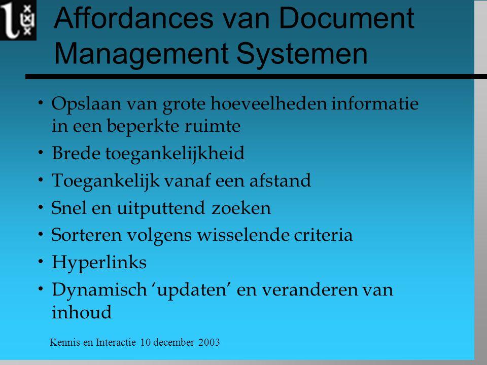 Kennis en Interactie 10 december 2003 Affordances van Document Management Systemen  Opslaan van grote hoeveelheden informatie in een beperkte ruimte  Brede toegankelijkheid  Toegankelijk vanaf een afstand  Snel en uitputtend zoeken  Sorteren volgens wisselende criteria  Hyperlinks  Dynamisch 'updaten' en veranderen van inhoud