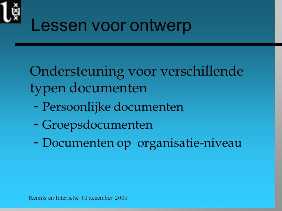 Kennis en Interactie 10 december 2003 Lessen voor ontwerp Ondersteuning voor verschillende typen documenten  Persoonlijke documenten  Groepsdocumenten  Documenten op organisatie-niveau