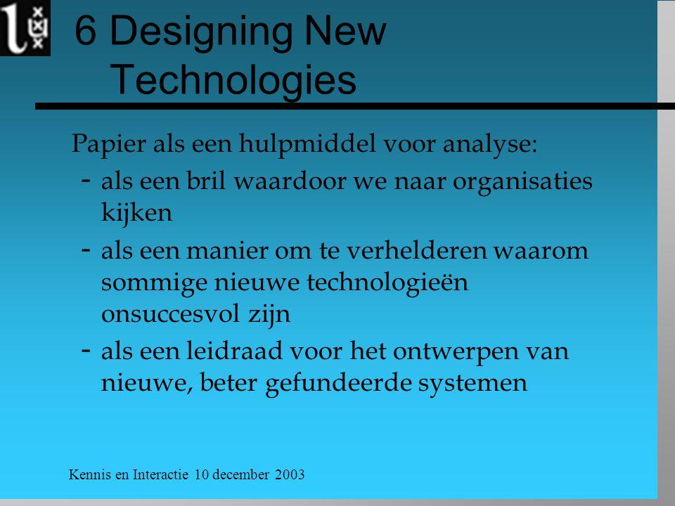 Kennis en Interactie 10 december 2003 6 Designing New Technologies Papier als een hulpmiddel voor analyse:  als een bril waardoor we naar organisaties kijken  als een manier om te verhelderen waarom sommige nieuwe technologieën onsuccesvol zijn  als een leidraad voor het ontwerpen van nieuwe, beter gefundeerde systemen