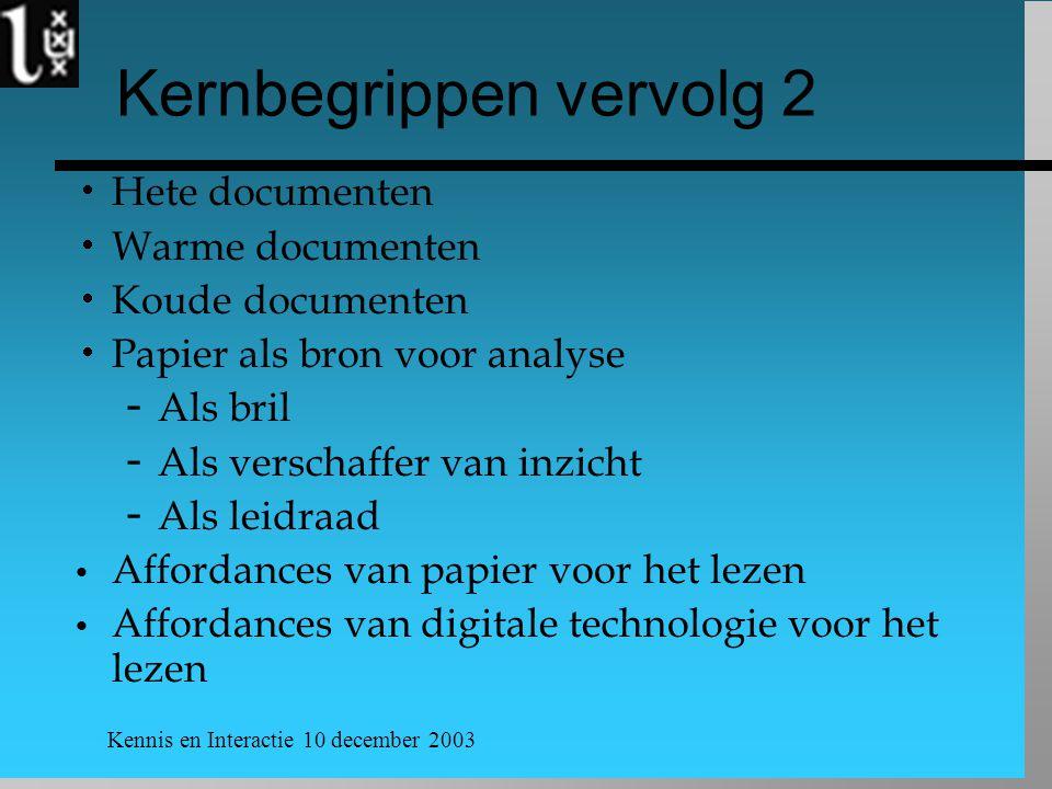 Kennis en Interactie 10 december 2003 Kernbegrippen vervolg 2  Hete documenten  Warme documenten  Koude documenten  Papier als bron voor analyse  Als bril  Als verschaffer van inzicht  Als leidraad Affordances van papier voor het lezen Affordances van digitale technologie voor het lezen