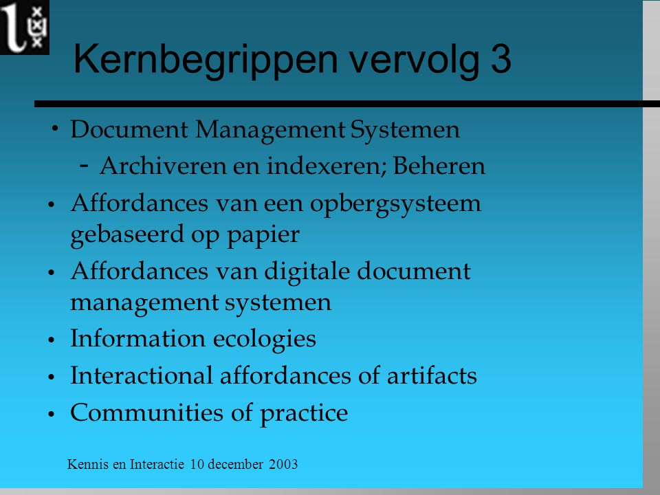Kennis en Interactie 10 december 2003 Kernbegrippen vervolg 3  Document Management Systemen ­ Archiveren en indexeren; Beheren Affordances van een opbergsysteem gebaseerd op papier Affordances van digitale document management systemen Information ecologies Interactional affordances of artifacts Communities of practice