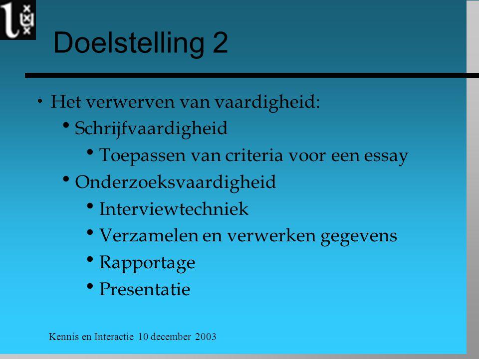 Kennis en Interactie 10 december 2003 Doelstelling 2  Het verwerven van vaardigheid:  Schrijfvaardigheid  Toepassen van criteria voor een essay  O