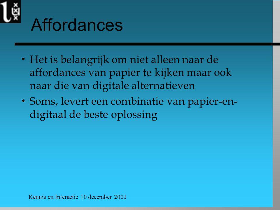 Kennis en Interactie 10 december 2003 Affordances  Het is belangrijk om niet alleen naar de affordances van papier te kijken maar ook naar die van digitale alternatieven  Soms, levert een combinatie van papier-en- digitaal de beste oplossing