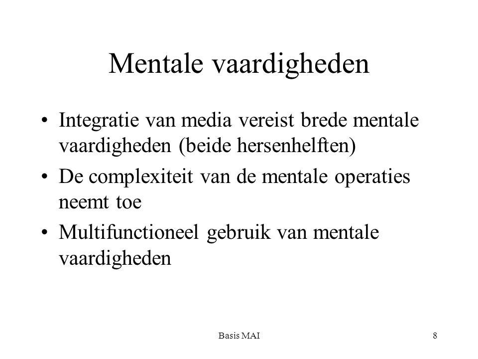 Basis MAI8 Mentale vaardigheden Integratie van media vereist brede mentale vaardigheden (beide hersenhelften) De complexiteit van de mentale operaties neemt toe Multifunctioneel gebruik van mentale vaardigheden