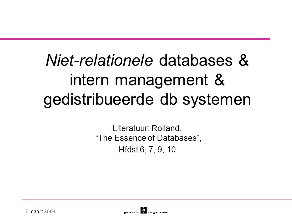 "2 maart 2004 Niet-relationele databases & intern management & gedistribueerde db systemen Literatuur: Rolland, ""The Essence of Databases"", Hfdst 6, 7,"