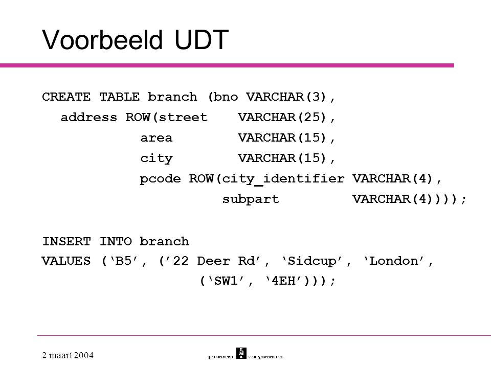 2 maart 2004 Voorbeeld UDT CREATE TABLE branch (bno VARCHAR(3), address ROW(street VARCHAR(25), areaVARCHAR(15), cityVARCHAR(15), pcode ROW(city_ident