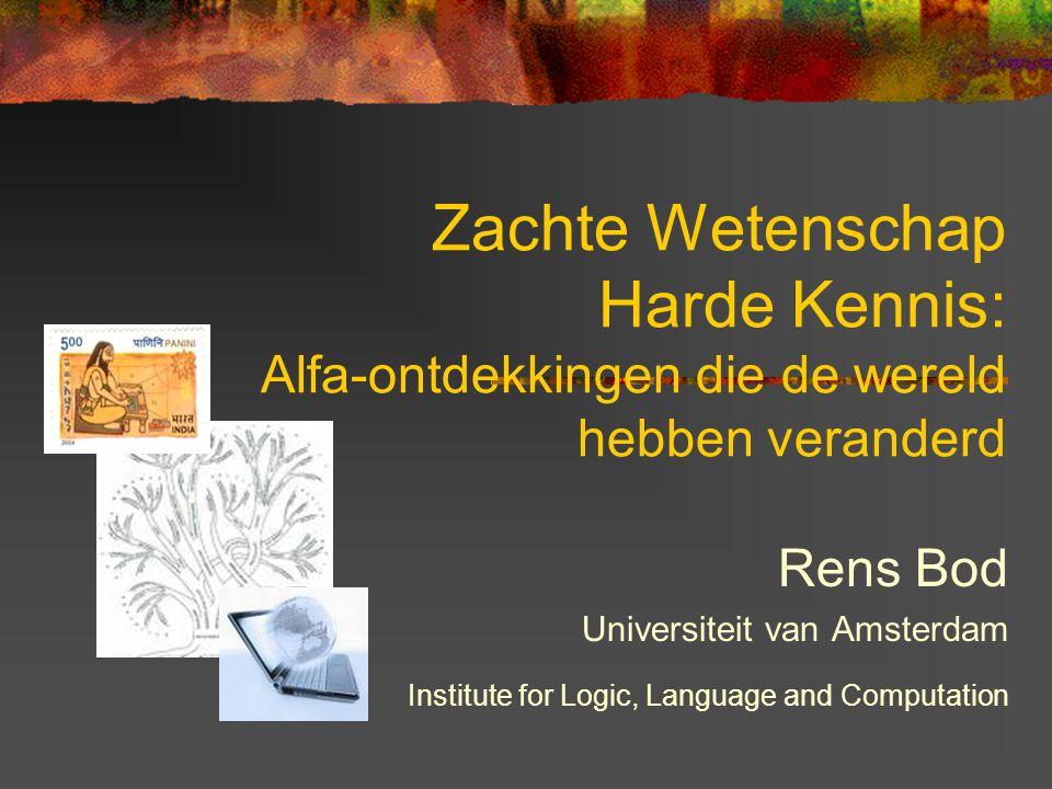 Zachte Wetenschap Harde Kennis: Alfa-ontdekkingen die de wereld hebben veranderd Rens Bod Universiteit van Amsterdam Institute for Logic, Language and