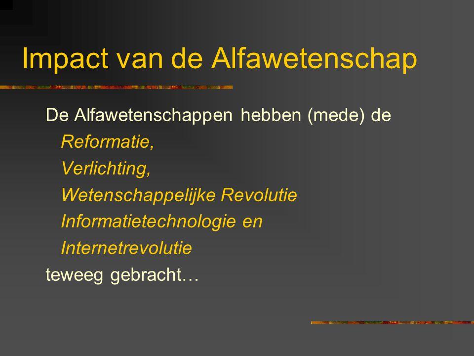 Impact van de Alfawetenschap De Alfawetenschappen hebben (mede) de Reformatie, Verlichting, Wetenschappelijke Revolutie Informatietechnologie en Inter