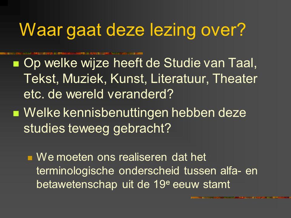 Waar gaat deze lezing over? Op welke wijze heeft de Studie van Taal, Tekst, Muziek, Kunst, Literatuur, Theater etc. de wereld veranderd? Welke kennisb
