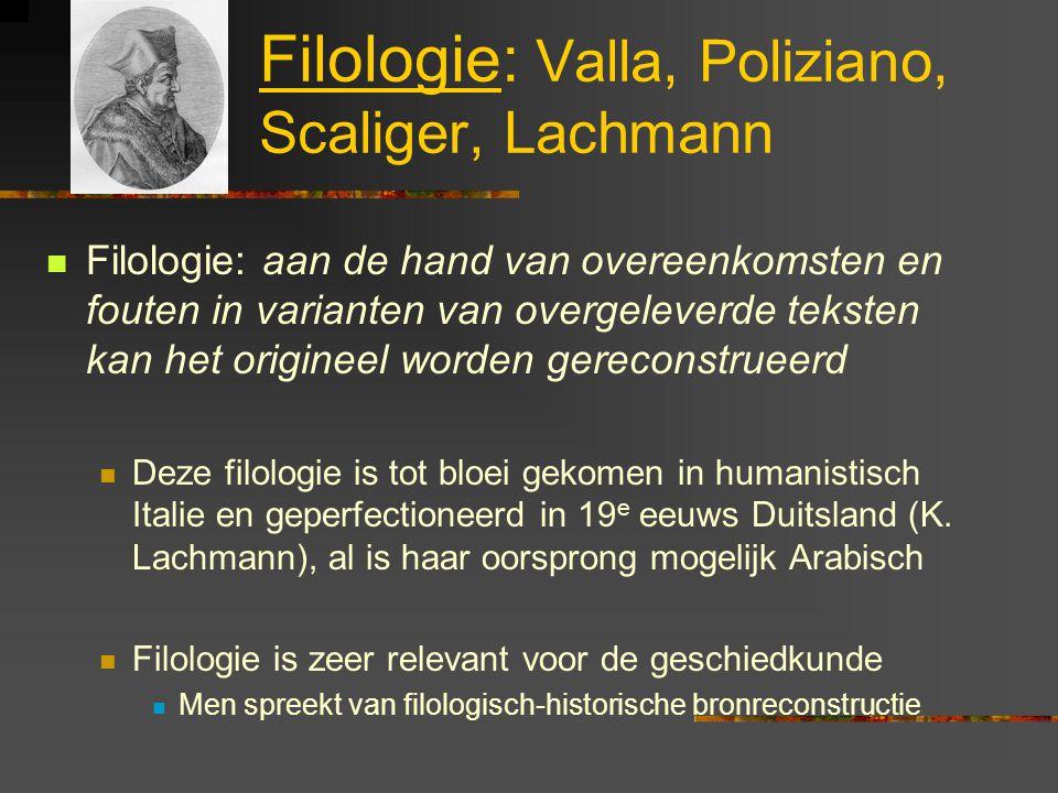 Filologie: Valla, Poliziano, Scaliger, Lachmann Filologie: aan de hand van overeenkomsten en fouten in varianten van overgeleverde teksten kan het origineel worden gereconstrueerd Deze filologie is tot bloei gekomen in humanistisch Italie en geperfectioneerd in 19 e eeuws Duitsland (K.