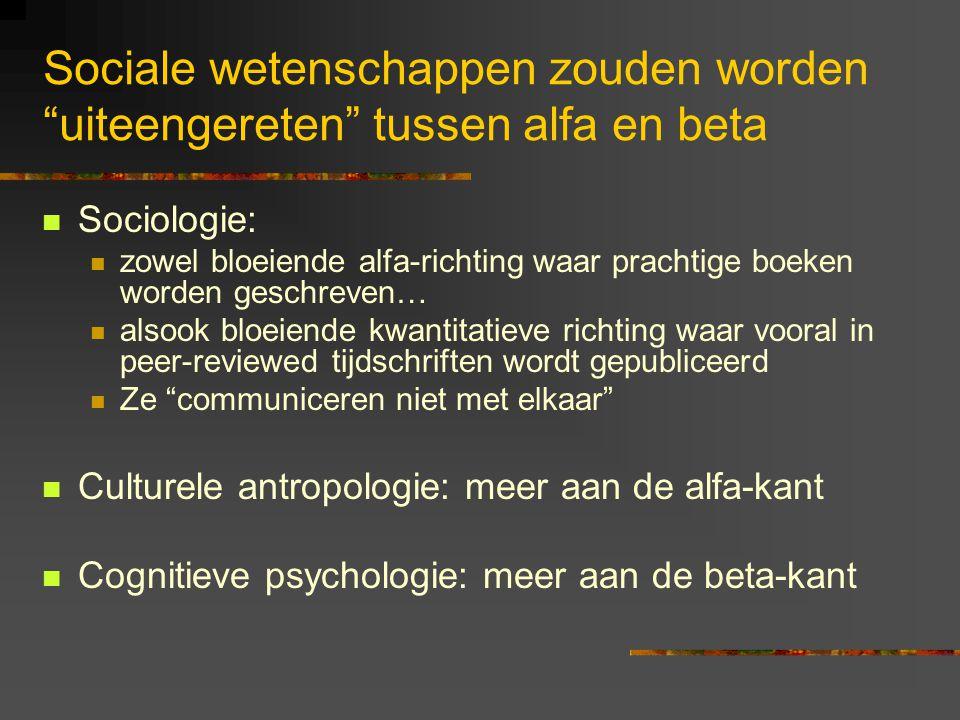 Sociale wetenschappen zouden worden uiteengereten tussen alfa en beta Sociologie: zowel bloeiende alfa-richting waar prachtige boeken worden geschreven… alsook bloeiende kwantitatieve richting waar vooral in peer-reviewed tijdschriften wordt gepubliceerd Ze communiceren niet met elkaar Culturele antropologie: meer aan de alfa-kant Cognitieve psychologie: meer aan de beta-kant