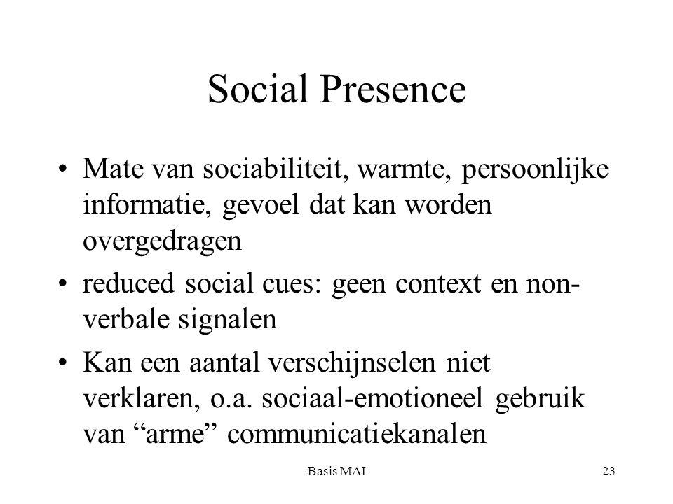 Basis MAI23 Social Presence Mate van sociabiliteit, warmte, persoonlijke informatie, gevoel dat kan worden overgedragen reduced social cues: geen context en non- verbale signalen Kan een aantal verschijnselen niet verklaren, o.a.