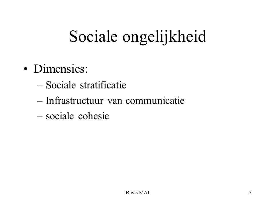 Basis MAI5 Sociale ongelijkheid Dimensies: –Sociale stratificatie –Infrastructuur van communicatie –sociale cohesie