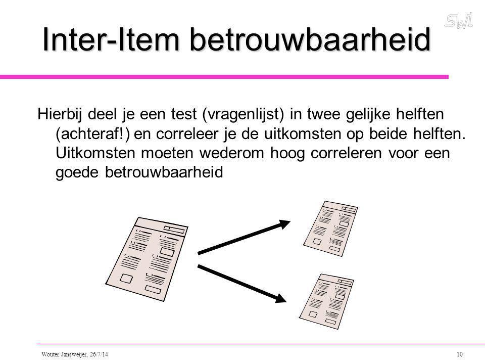 Wouter Jansweijer, 26/7/14 10 Inter-Item betrouwbaarheid Hierbij deel je een test (vragenlijst) in twee gelijke helften (achteraf!) en correleer je de uitkomsten op beide helften.