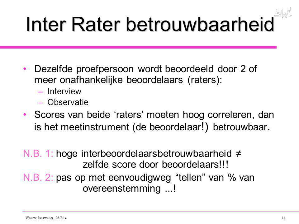 Wouter Jansweijer, 26/7/14 11 Inter Rater betrouwbaarheid Dezelfde proefpersoon wordt beoordeeld door 2 of meer onafhankelijke beoordelaars (raters): –Interview –Observatie Scores van beide 'raters' moeten hoog correleren, dan is het meetinstrument (de beoordelaar !) betrouwbaar.