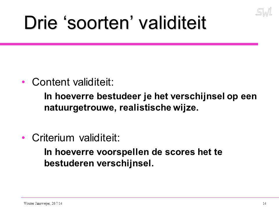 Wouter Jansweijer, 26/7/14 14 Drie 'soorten' validiteit Content validiteit: In hoeverre bestudeer je het verschijnsel op een natuurgetrouwe, realistische wijze.