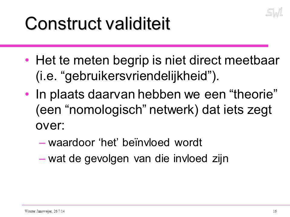 Wouter Jansweijer, 26/7/14 16 Construct validiteit Het te meten begrip is niet direct meetbaar (i.e.