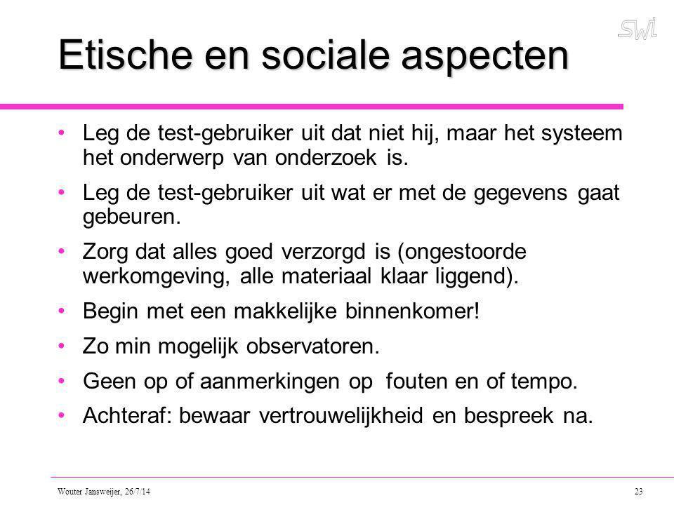 Wouter Jansweijer, 26/7/14 23 Etische en sociale aspecten Leg de test-gebruiker uit dat niet hij, maar het systeem het onderwerp van onderzoek is.
