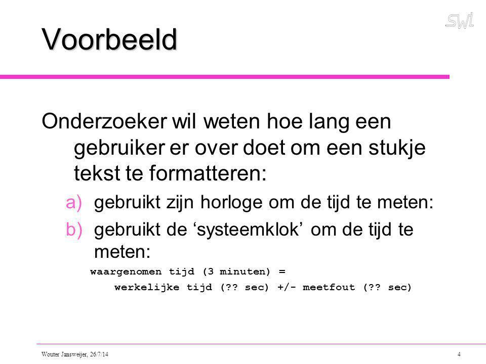 Wouter Jansweijer, 26/7/14 4 Voorbeeld Onderzoeker wil weten hoe lang een gebruiker er over doet om een stukje tekst te formatteren: a)gebruikt zijn horloge om de tijd te meten: b)gebruikt de 'systeemklok' om de tijd te meten: waargenomen tijd (3 minuten) = werkelijke tijd (?.