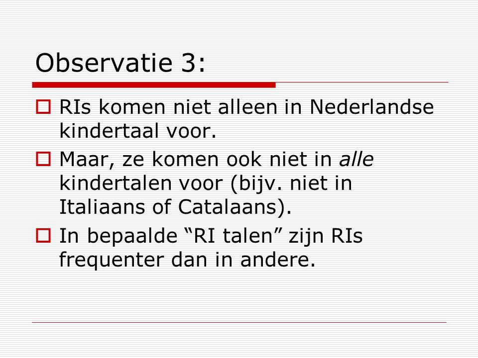 Observatie 3:  RIs komen niet alleen in Nederlandse kindertaal voor.  Maar, ze komen ook niet in alle kindertalen voor (bijv. niet in Italiaans of C