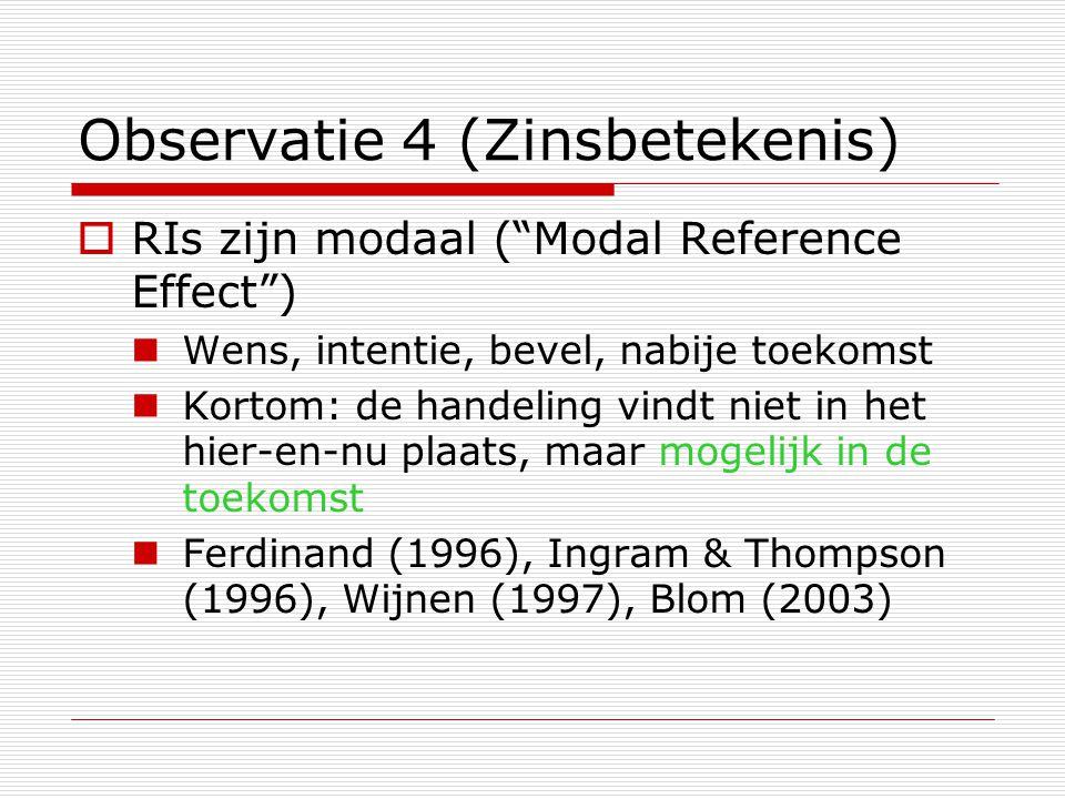 """Observatie 4 (Zinsbetekenis)  RIs zijn modaal (""""Modal Reference Effect"""") Wens, intentie, bevel, nabije toekomst Kortom: de handeling vindt niet in he"""