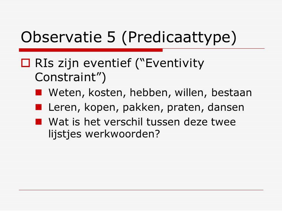 """Observatie 5 (Predicaattype)  RIs zijn eventief (""""Eventivity Constraint"""") Weten, kosten, hebben, willen, bestaan Leren, kopen, pakken, praten, dansen"""