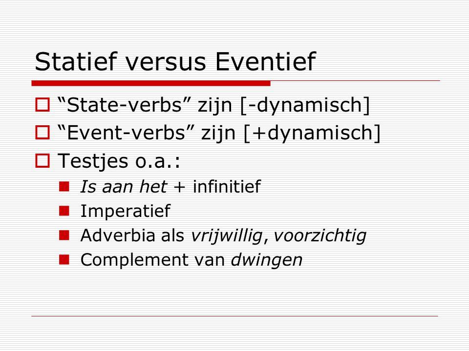 """Statief versus Eventief  """"State-verbs"""" zijn [-dynamisch]  """"Event-verbs"""" zijn [+dynamisch]  Testjes o.a.: Is aan het + infinitief Imperatief Adverbi"""