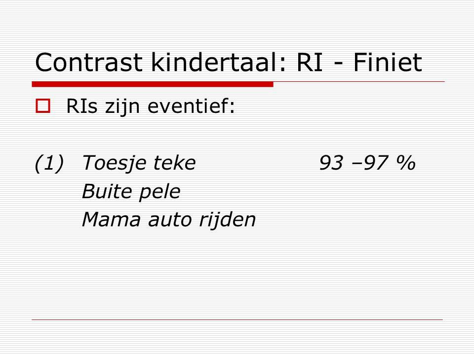 Contrast kindertaal: RI - Finiet  RIs zijn eventief: (1)Toesje teke93 –97 % Buite pele Mama auto rijden