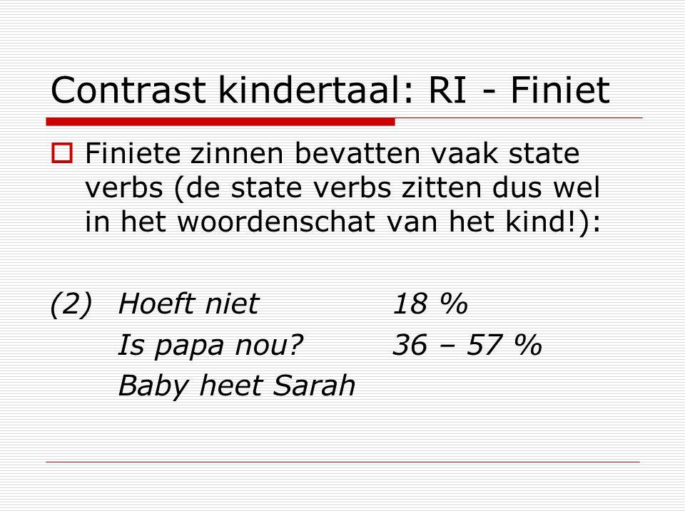 Contrast kindertaal: RI - Finiet  Finiete zinnen bevatten vaak state verbs (de state verbs zitten dus wel in het woordenschat van het kind!): (2) Hoe