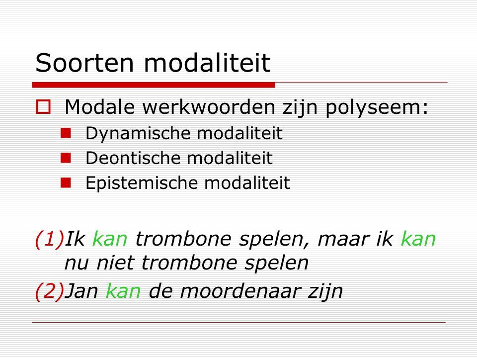 Soorten modaliteit  Modale werkwoorden zijn polyseem: Dynamische modaliteit Deontische modaliteit Epistemische modaliteit (1)Ik kan trombone spelen,