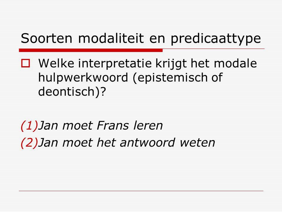 Soorten modaliteit en predicaattype  Welke interpretatie krijgt het modale hulpwerkwoord (epistemisch of deontisch)? (1)Jan moet Frans leren (2)Jan m