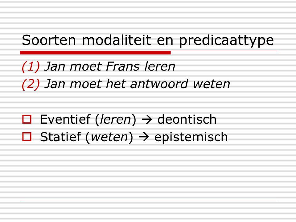 Soorten modaliteit en predicaattype (1) Jan moet Frans leren (2) Jan moet het antwoord weten  Eventief (leren)  deontisch  Statief (weten)  episte