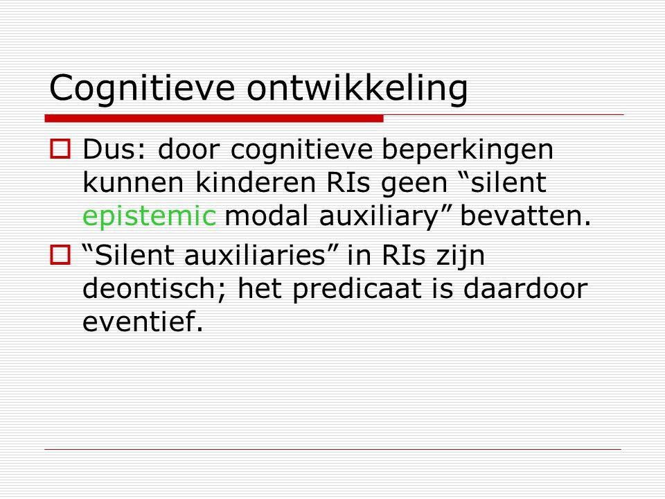 """Cognitieve ontwikkeling  Dus: door cognitieve beperkingen kunnen kinderen RIs geen """"silent epistemic modal auxiliary"""" bevatten.  """"Silent auxiliaries"""