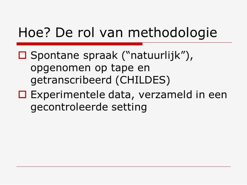 """Hoe? De rol van methodologie  Spontane spraak (""""natuurlijk""""), opgenomen op tape en getranscribeerd (CHILDES)  Experimentele data, verzameld in een g"""