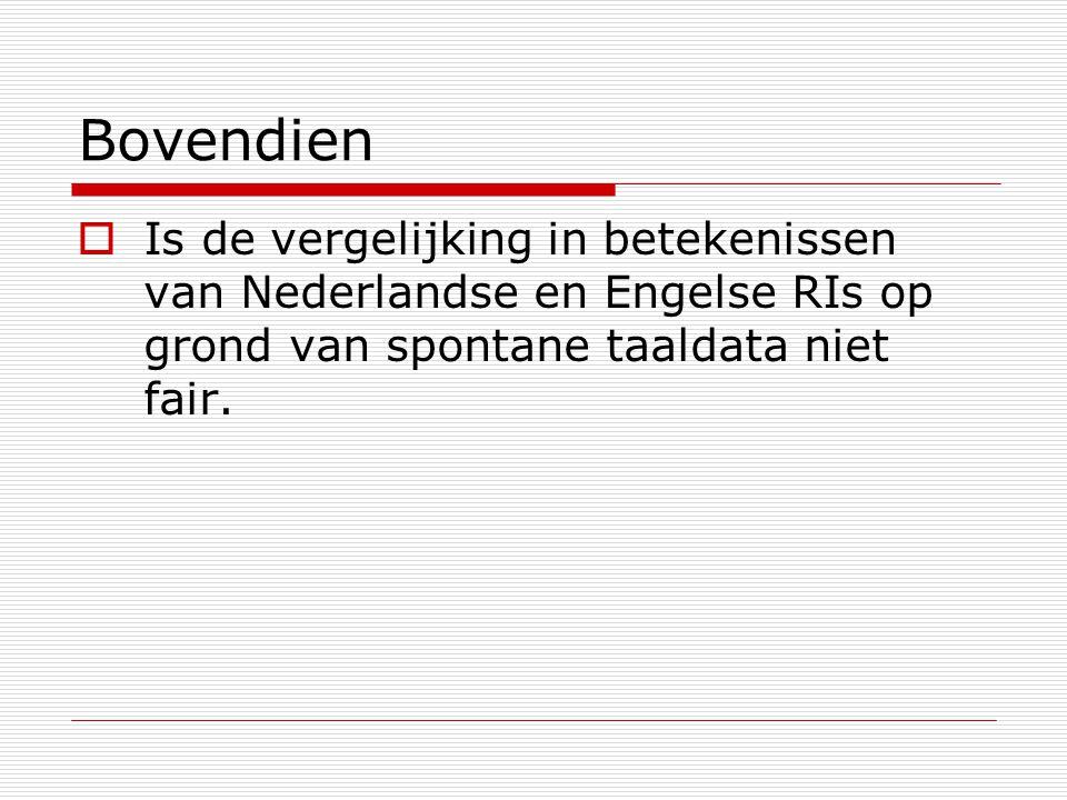 Bovendien  Is de vergelijking in betekenissen van Nederlandse en Engelse RIs op grond van spontane taaldata niet fair.