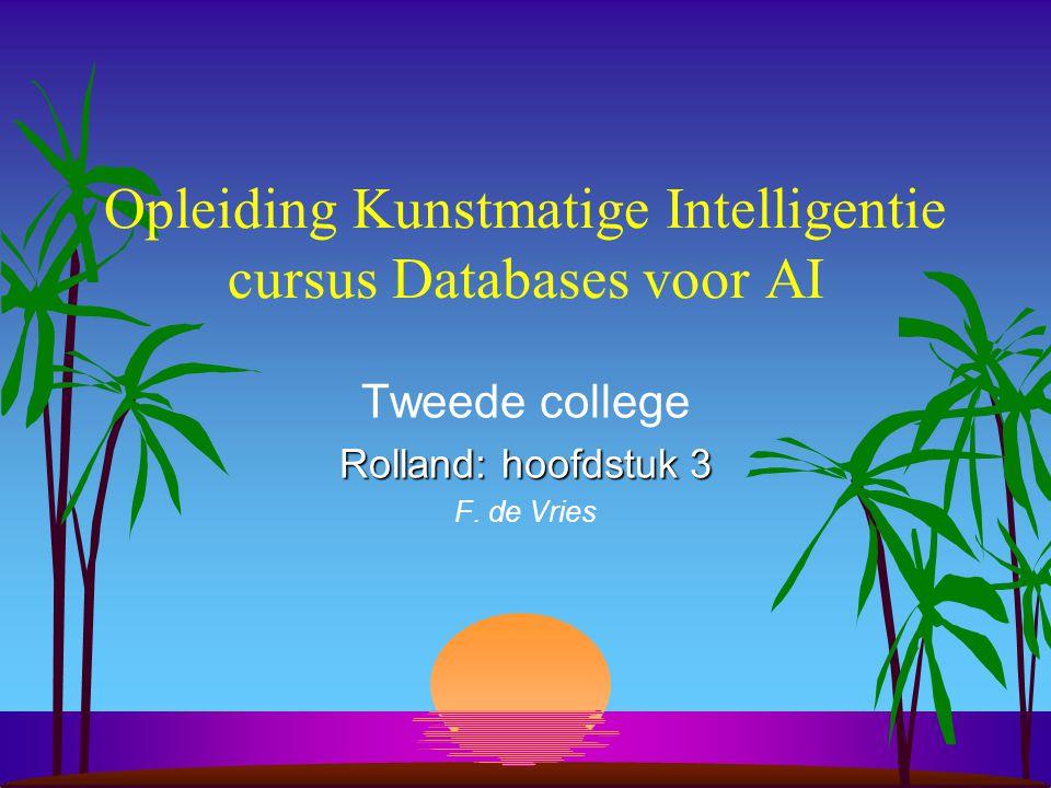 Opleiding Kunstmatige Intelligentie cursus Databases voor AI Tweede college Rolland: hoofdstuk 3 F. de Vries