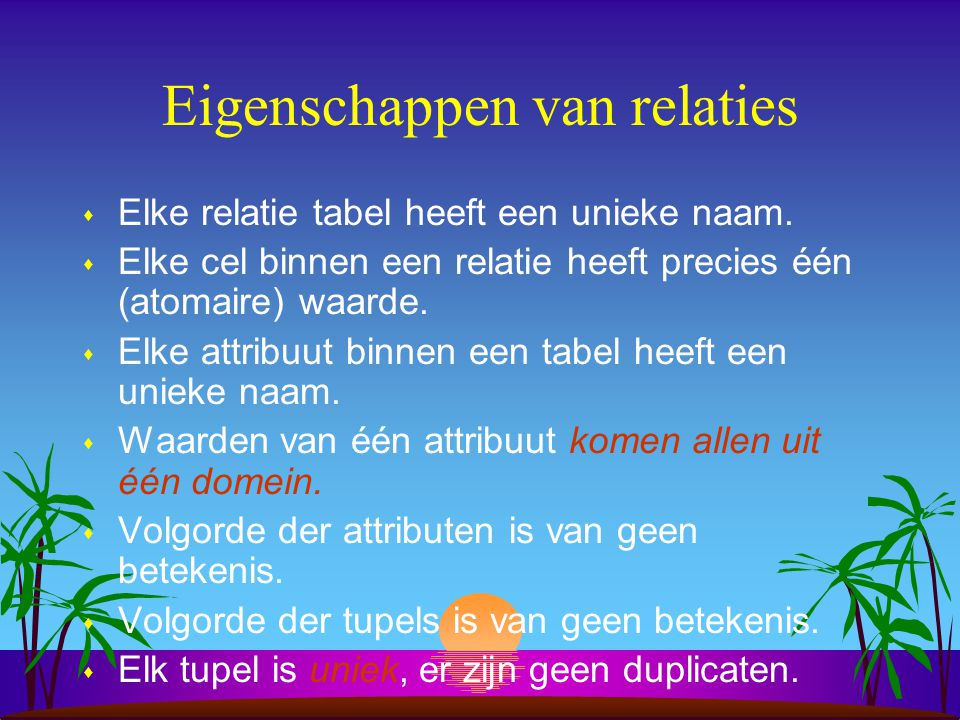 Eigenschappen van relaties s Elke relatie tabel heeft een unieke naam. s Elke cel binnen een relatie heeft precies één (atomaire) waarde. s Elke attri