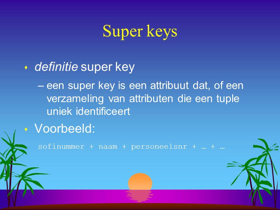 Super keys s definitie super key –een super key is een attribuut dat, of een verzameling van attributen die een tuple uniek identificeert s Voorbeeld: