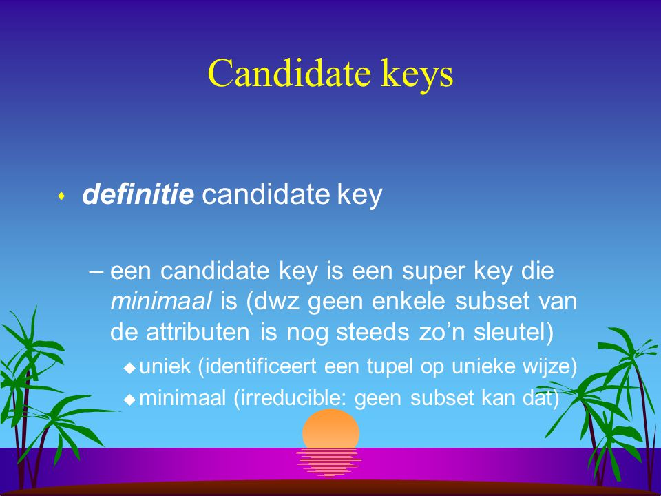Candidate keys s definitie candidate key –een candidate key is een super key die minimaal is (dwz geen enkele subset van de attributen is nog steeds z