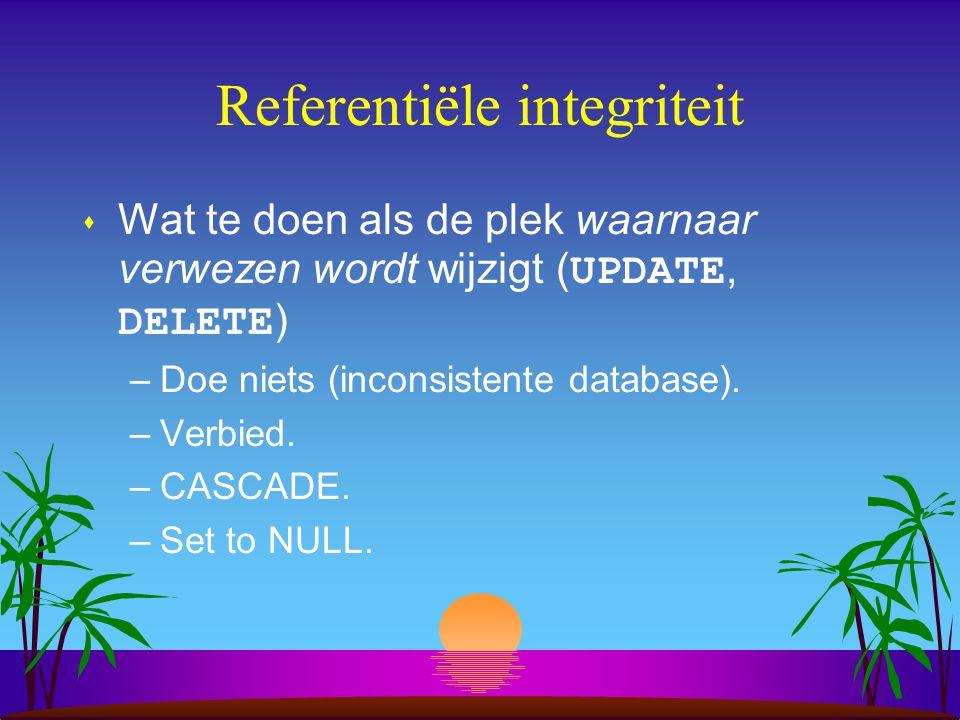 Referentiële integriteit  Wat te doen als de plek waarnaar verwezen wordt wijzigt ( UPDATE, DELETE ) –Doe niets (inconsistente database). –Verbied. –