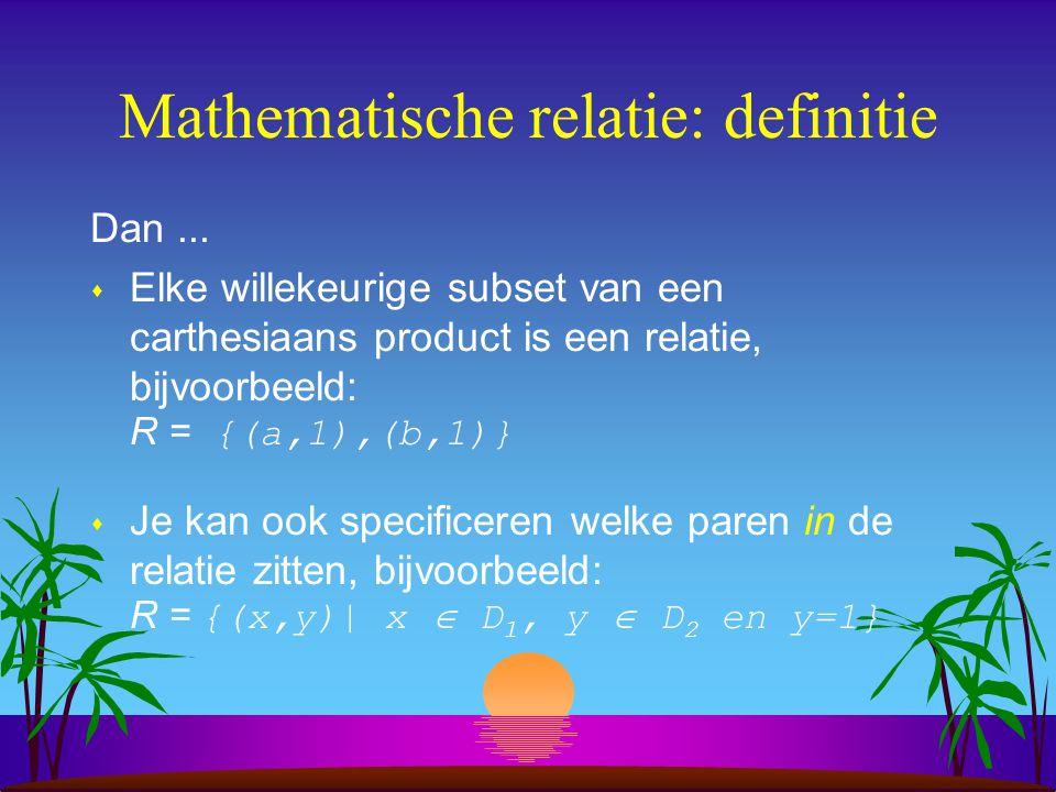 Mathematische relatie: definitie Dan...  Elke willekeurige subset van een carthesiaans product is een relatie, bijvoorbeeld: R = {(a,1),(b,1)}  Je k