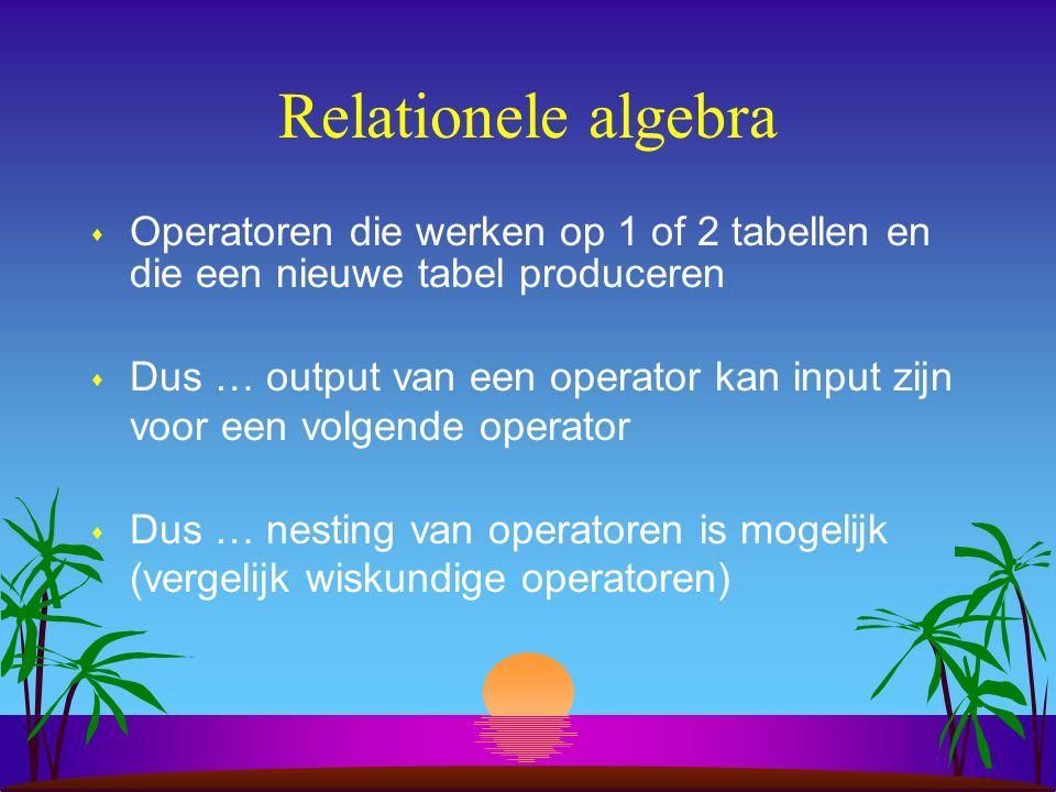 Relationele algebra s Operatoren die werken op 1 of 2 tabellen en die een nieuwe tabel produceren s Dus … output van een operator kan input zijn voor