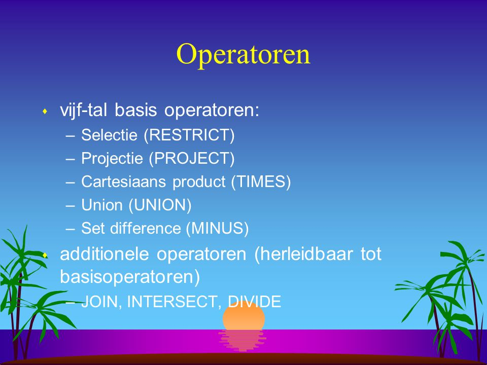 Operatoren s vijf-tal basis operatoren: –Selectie (RESTRICT) –Projectie (PROJECT) –Cartesiaans product (TIMES) –Union (UNION) –Set difference (MINUS)