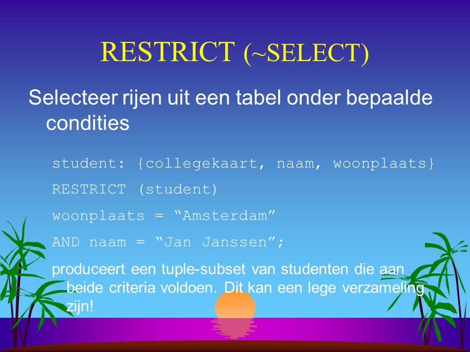 """RESTRICT (~SELECT) Selecteer rijen uit een tabel onder bepaalde condities student: {collegekaart, naam, woonplaats} RESTRICT (student) woonplaats = """"A"""