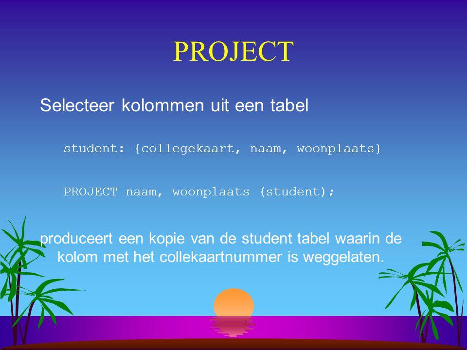 PROJECT Selecteer kolommen uit een tabel student: {collegekaart, naam, woonplaats} PROJECT naam, woonplaats (student); produceert een kopie van de stu